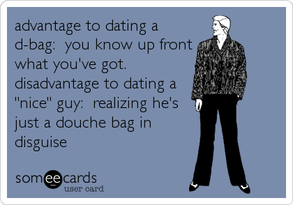 "advantage to dating a d-bag:  you know up front what you've got.   disadvantage to dating a ""nice"" guy:  realizing he's just a douche bag%"