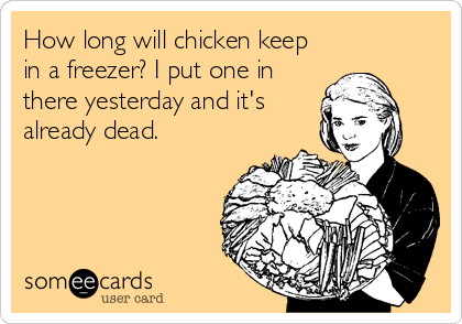 How long will chicken keep in a freezer? I put one in there yesterday and it's already dead.