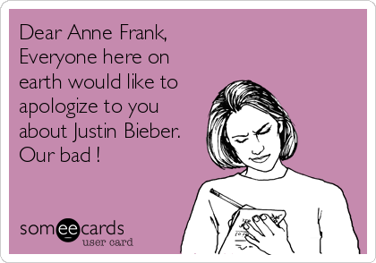 Dear Anne Frank, Everyone here on earth would like to apologize to you about Justin Bieber. Our bad !