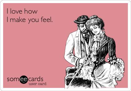 I love how I make you feel.