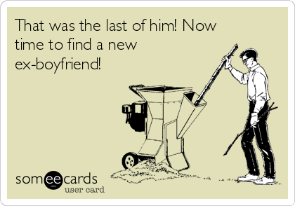 That was the last of him! Now time to find a new ex-boyfriend!