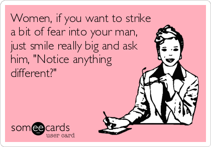 "Women, if you want to strike a bit of fear into your man, just smile really big and ask him, ""Notice anything different?"""
