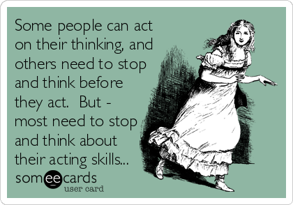 Some people can act on their thinking, and others need to stop and think before they act.  But - most need to stop and think about their acting skills...