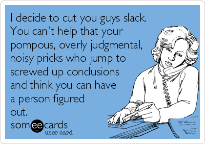 I decide to cut you guys slack. You can't help that your pompous, overly judgmental, noisy pricks who jump to screwed up conclusions and think you can have a person figured out.