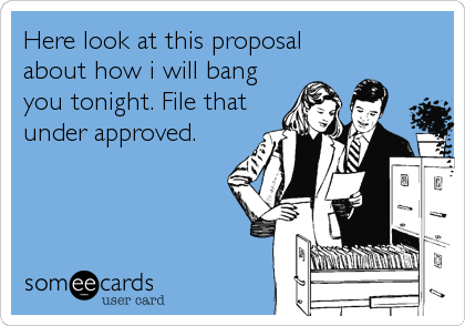 Here look at this proposal  about how i will bang you tonight. File that under approved.