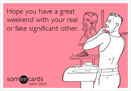 Hope you have a great weekend with your real or fake significant other.