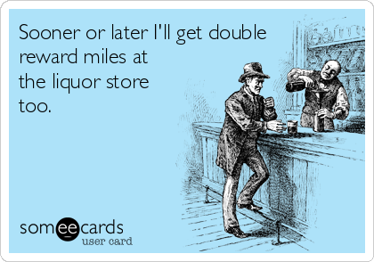 Sooner or later I'll get double reward miles at the liquor store too.