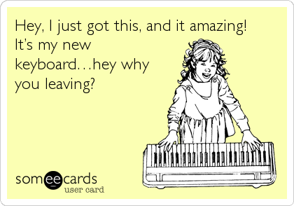 Hey, I just got this, and it amazing!     It's my new keyboard…hey why you leaving?