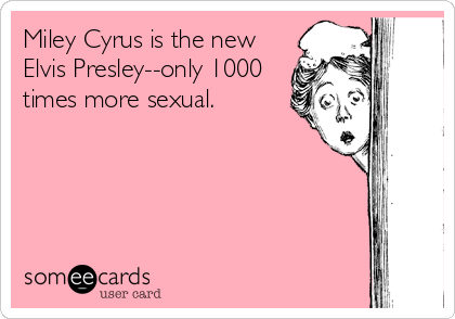 Miley Cyrus is the new Elvis Presley--only 1000 times more sexual.