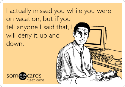I actually missed you while you were on vacation, but if you tell anyone I said that, I will deny it up and down.
