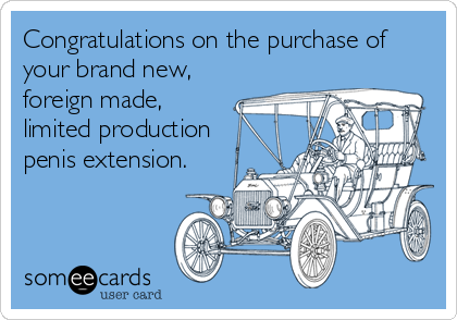 Congratulations on the purchase of your brand new, foreign made, limited production penis extension.