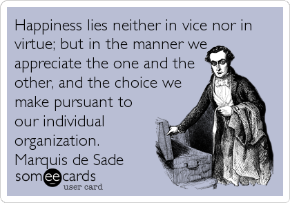 Happiness lies neither in vice nor in virtue; but in the manner we appreciate the one and the other, and the choice we make pursuant to our in