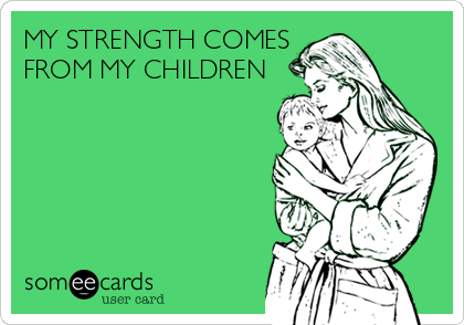 MY STRENGTH COMES FROM MY CHILDREN