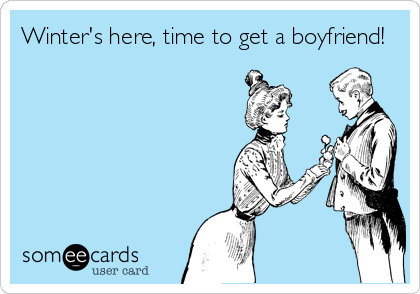 Winter's here, time to get a boyfriend!