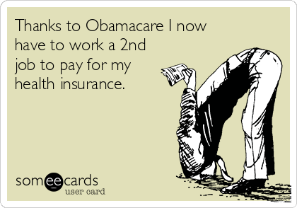 Thanks to Obamacare I now have to work a 2nd job to pay for my health insurance.