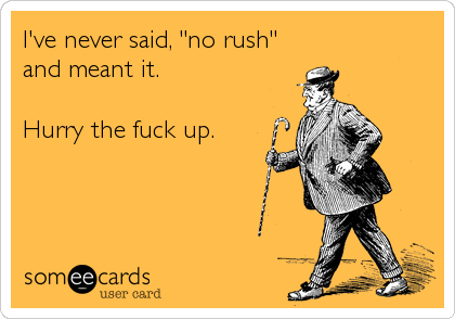 "I've never said, ""no rush"" and meant it.  Hurry the fuck up."