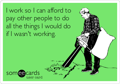 I work so I can afford to
