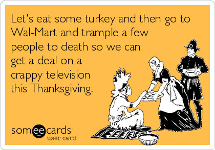 Let's eat some turkey and then go to Wal-Mart and trample a few people to death so we can get a deal on a crappy television this Thanksgiving.