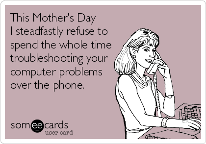 This Mother's Day I steadfastly refuse to spend the whole time troubleshooting your computer problems over the phone.