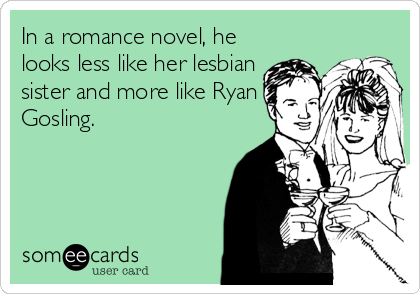 In a romance novel, he looks less like her lesbian sister and more like Ryan Gosling.
