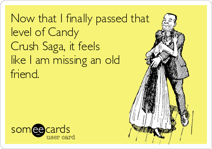 Now that I finally passed thatlevel of CandyCrush Saga, it feelslike I am missing an oldfriend.