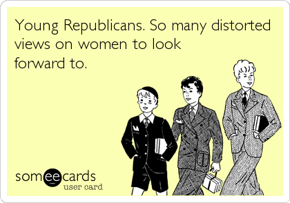 Young Republicans. So many distorted views on women to look forward to.