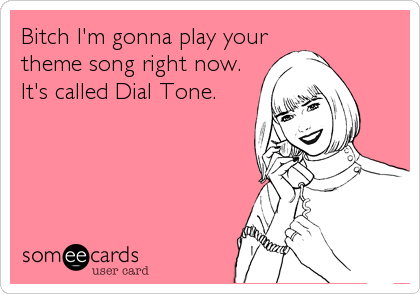 Bitch I'm gonna play your theme song right now. It's called Dial Tone.