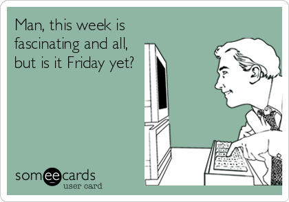 Man, this week is fascinating and all, but is it Friday yet?