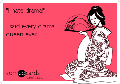 """I hate drama!""   ...said every drama  queen ever."