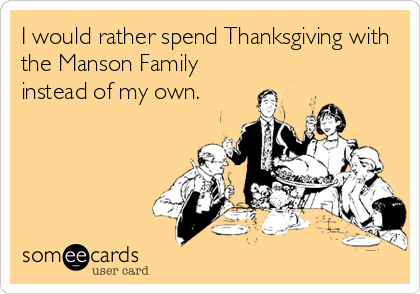 I would rather spend Thanksgiving with the Manson Family instead of my own.