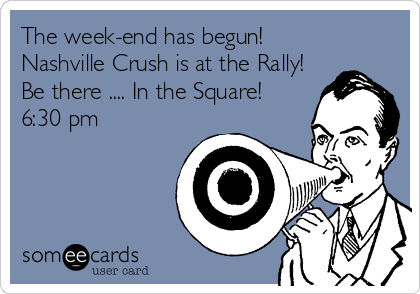 The week-end has begun! Nashville Crush is at the Rally! Be there .... In the Square! 6:30 pm