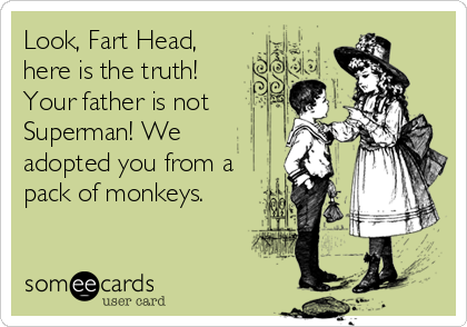 Look, Fart Head,   here is the truth! Your father is not Superman! We adopted you from a pack of monkeys.