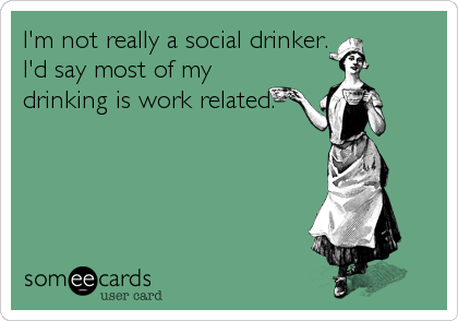 I'm not really a social drinker. I'd say most of my drinking is work related.