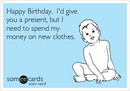 Happy Birthday.  I'd give you a present, but I need to spend my money on new clothes.