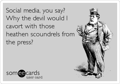 Social media, you say? Why the devil would I cavort with those heathen scoundrels from the press?