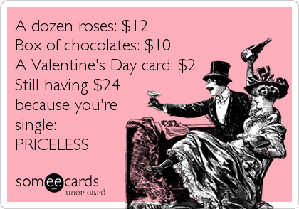 A dozen roses: $12 Box of chocolates: $10 A Valentine's Day card: $2 Still having $24 because you're single: PRICELESS