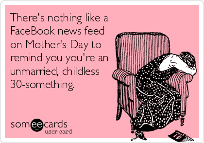 There's nothing like a FaceBook news feed on Mother's Day to remind you you're an unmarried, childless 30-something.