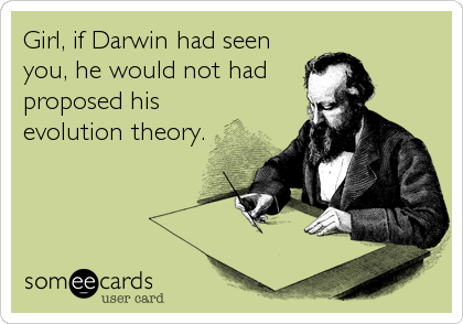 Girl, if Darwin had seen you, he would not had proposed his evolution theory.