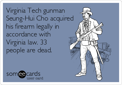 Virginia Tech gunman Seung-Hui Cho acquired his firearm legally in accordance with Virginia law. 33 people are dead.