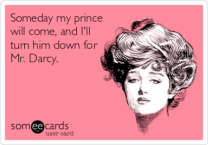 Someday my prince will come, and I'll turn him down for Mr. Darcy.