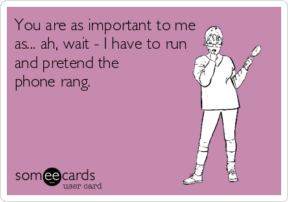You are as important to me  as... ah, wait - I have to run and pretend the phone rang.