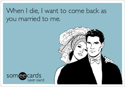 When I die, I want to come back as you married to me.