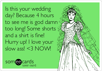 Is this your wedding day? Because 4 hours to see me is god damn too long! Some shorts and a shirt is fine! Hurry up! I love your slow ass! <3 NOW!
