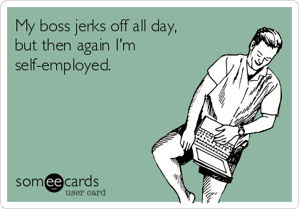 My boss jerks off all day, but then again I'm self-employed.