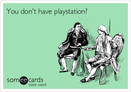 You don't have playstation?