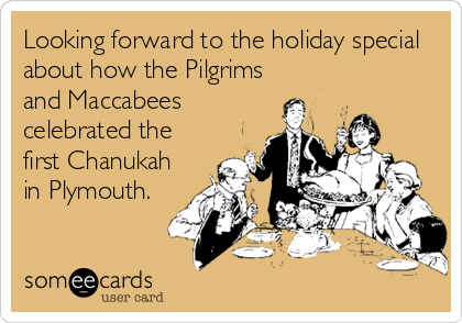Looking forward to the holiday special about how the Pilgrims and Maccabees celebrated the first Chanukah in Plymouth.