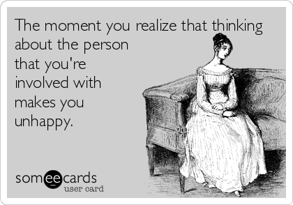 The moment you realize that thinking about the person that you're involved with makes you unhappy.