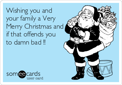 Wishing you and your family a Very Merry Christmas and if that offends you to damn bad !!