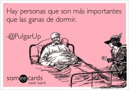 Hay personas que son más importantes que las ganas de dormir.   -@PulgarUp