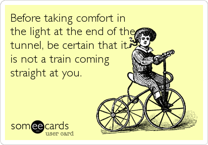 Before taking comfort in the light at the end of the tunnel, be certain that it is not a train coming straight at you.